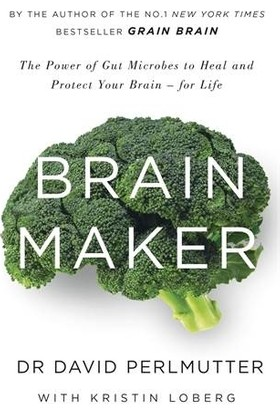 Brain Maker: The Power Of Gut Microbes To Heal And Protect Your Brain - David Perlmutter M.D