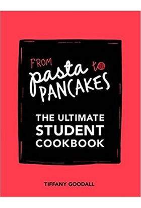 From Pasta To Pancakes: The Ultimate Student Cookbook - Tiffany Goodall