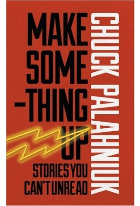 Make Something Up: Stories You Can't Unread - Chuck Palahniuk