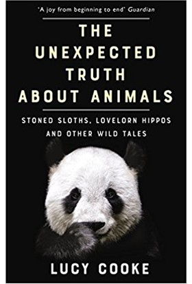 The Unexpected Truth About Animals: Stoned Sloths, Lovelorn Hippos And Other Wild Tales - Lucy Cooke