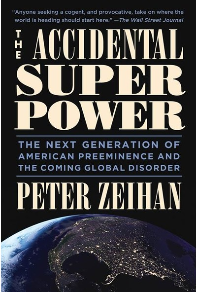 The Accidental Super Power: The Next Generation of American Preeminence and the Coming Global Disorder - Peter Zeihan