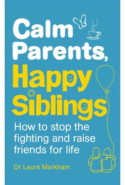 Calm Parents, Happy Siblings: How to Stop the Fighting and Raise Friends for Life - Laura Markham