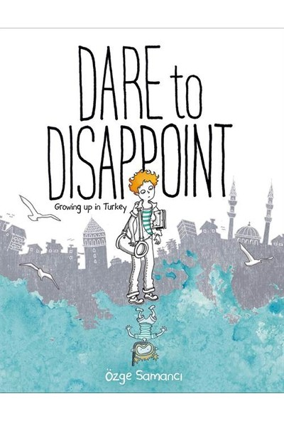 Dare to Disappoint: Growing Up in Turkey - Ozge Samanci