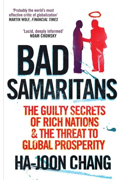 Bad Samaritans: The Guilty Secrets of Rich Nations and the Threat to Global Prosperity - Ha-Joon Chang