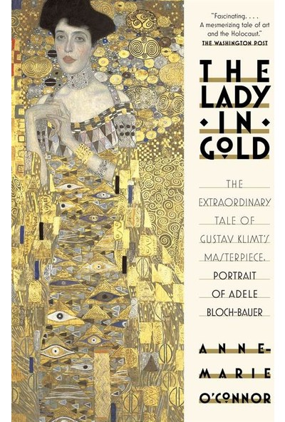 The Lady In Gold: The Extraordinary Tale Of Gustav Klimt's Masterpiece, Portrait Of Adele Bloch-Bauer - Anne-Marie O'Connor