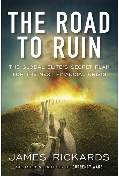 The Road To Ruin: The Global Elite's Secret Plan For The Next Global Crisis - James Rickards
