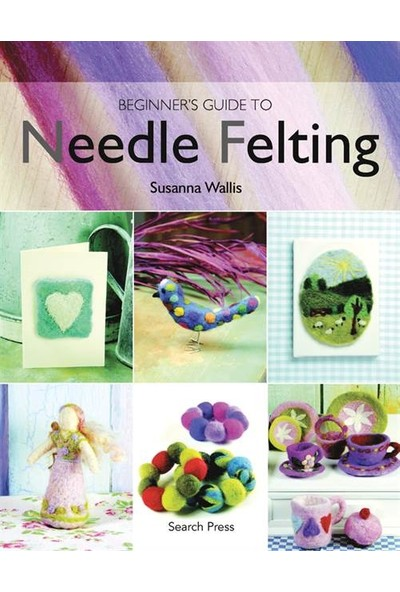 Beginner's Guide To Needle Felting - Susanna Wallis