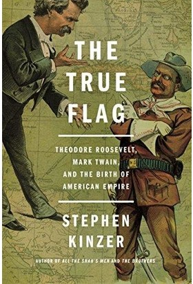 The True Flag: Theodore Roosewelt, Mark Twain And The Birth Of American Empire