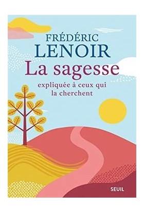 La Sagesse Expliquee a ceux qui la Chercent - Frédéric Lenoir