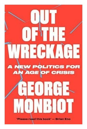Out Of The Wreckage: A New Politics For An Age Of Crisis - George Monbiot