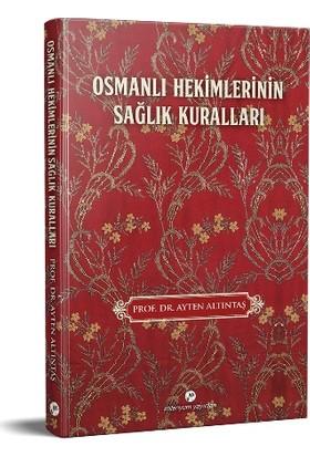 Osmanlı Hekimlerinin Sağlık Kuralları - Ayten Altıntaş