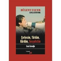 Bülent Uluer Anlatıyor: Çerkesim, Türküm, Kürdüm, Sosyalistim-Sezai Sarıoğlu