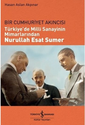 Bir Cumhuriyet Akıncısı Türkiye'de Milli Sanayinin Mimarlarından Nurullah Esat Sumer - Hasan Aslan Akpınar