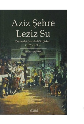 Aziz Şehre Leziz Su - Dersaadet (İstanbul) Su Şirketi 1873-1933