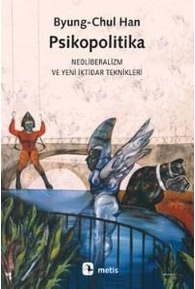 Psikopolitika: Neoliberalizm Ve Yeni İktidar Teknikleri - Byung - Chul Han