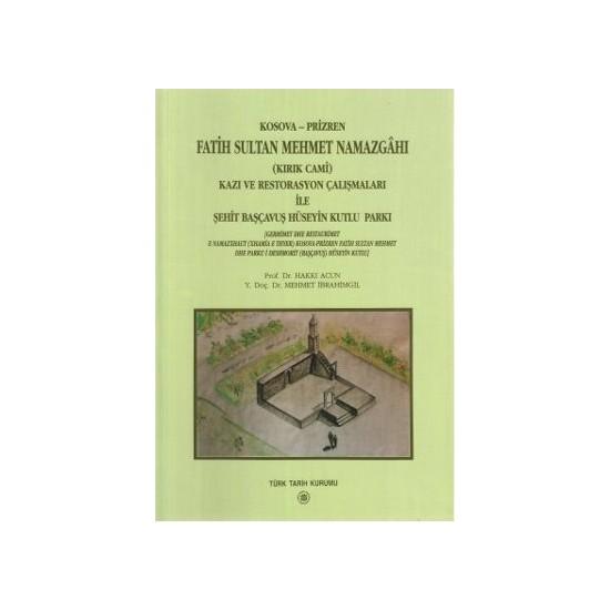 Kosova-Prizren Fatih Sultan Mehmet Namazgahı (Kırık Cami) Kazı Ve Restorasyon Çalışmaları İle Şehit Başçavuş Hüseyin Kutlu Parkı-Hakkı Acun