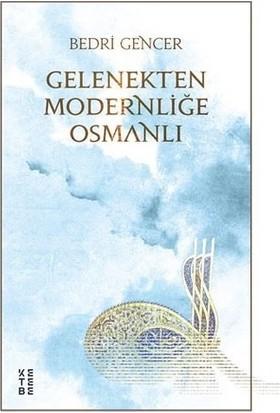 Gelenekten Modernliğe Osmanlı - Bedri Gencer