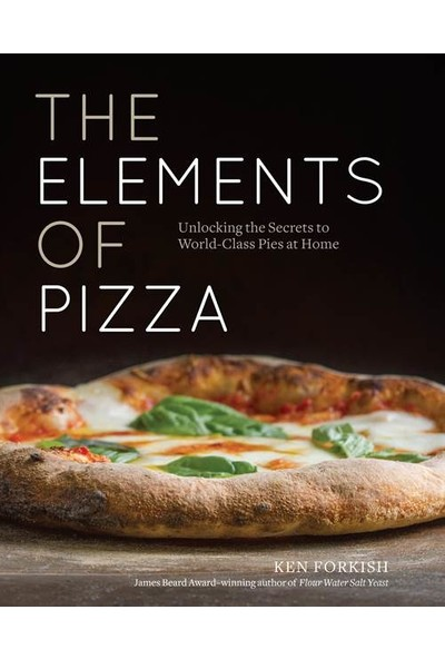 The Elements of Pizza: Unlocking the Secrets to World-Class Pies at Home - Ken Forkish