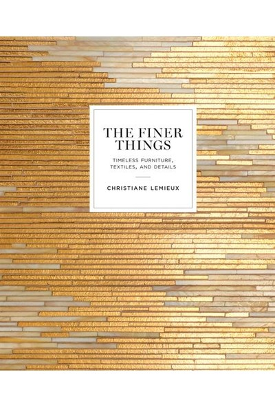 The Finer Things: Timeless Furniture, Textile and Details - Christiane Lemieux
