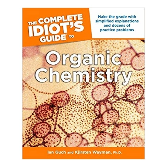 The Complete Idiot's Guide To Organic Chemistry - Ian Guch and Kjirsten Wayman Ph.D.