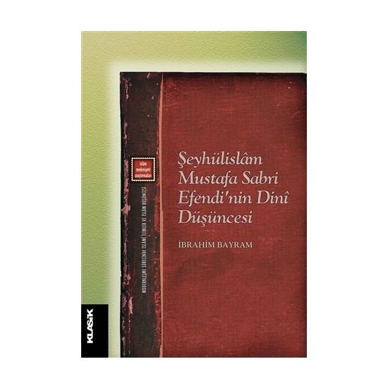 Şeyhülislam Mustafa Sabri Efendi'nin Dini Düşüncesi - İbrahim Bayram