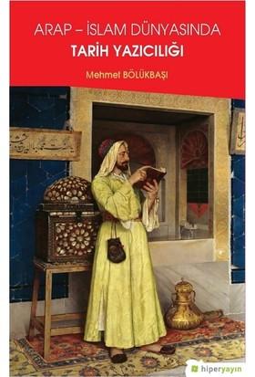 Arap İslam Dünyasında Tarih Yazıcılığı - Mehmet Bölükbaşı