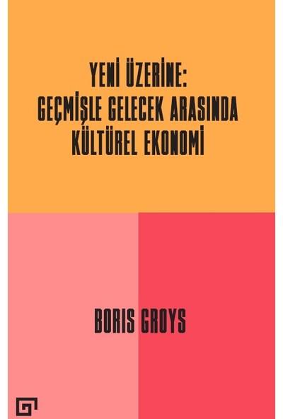 Yeni Üzerine: Geçmişle Gelecek Arasında Kültürel Ekonomi - Boris Groys