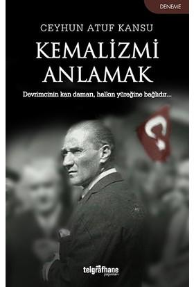 Kemalizmi Anlamak - Ceyhun Atuf Kansu
