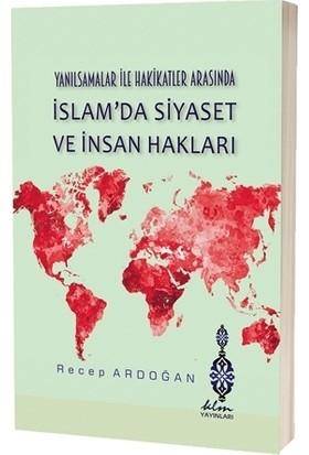 Yanılsamalar İle Hakikatler Arasında İslam'da Siyaset Ve İnsan Hakları - Recep Ardoğan