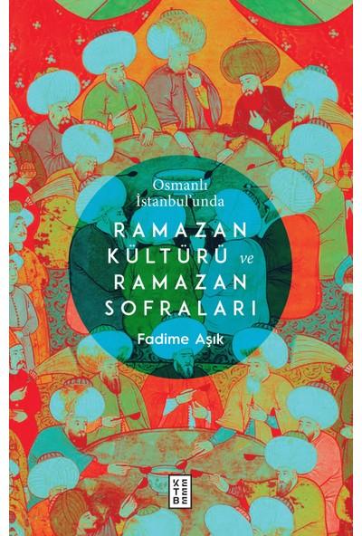 Osmanlı İstanbul'Unda Ramazan Kültürü Ve Ramazan Sofraları - Fadime Aşık