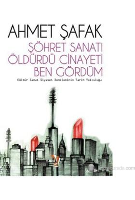 Şöhret Sanatı Öldürdü Cinayeti Ben Gördüm (Kültür Sanat Siyaset Denkleminin Tarihi Yolculuğu)-Ahmet Şafak