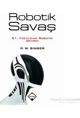 Robotik Savaş: 21. Yüzyıldaki Robotik Devrim-P.W.Singer