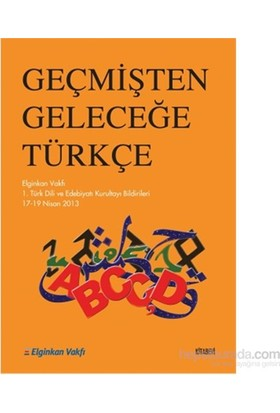 Geçmişten Geleceğe Türkiye - Elginkan Vakfı 1. Türk Dili ve Edebiyatı Kurultayı Bildirileri 17-19 Ni