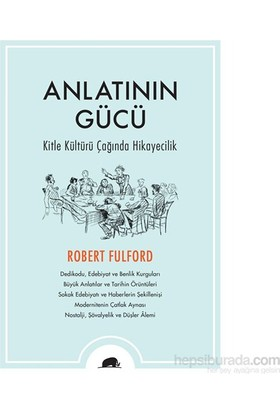Anlatının Gücü - Kitle Kültürü Çağında Hikayecilik-Robert Fulford