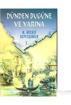 Dünden Bugüne Ve Yarına 1-M. Necati Sepetçioğlu