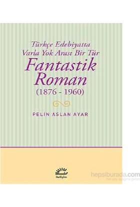 Fantastik Roman (1876-1960) Türkçe Edebiyatta Varla Yok Arası Bir Tür-Pelin Aslan Ayar