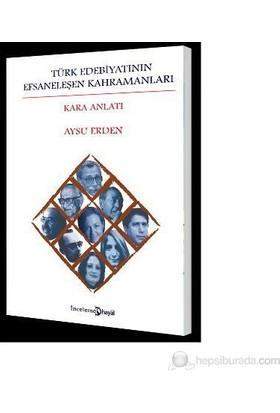 Türk Edebiyatının Efsaneleşen Kahramanları (Kara Anlatı)-Aysu Erden