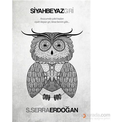 Siyah Beyaz Gri - Avucumda Çakıl Taşları Siyah Beyaz Gri, Biraz Benim Gibi...-S. Serra Erdoğan