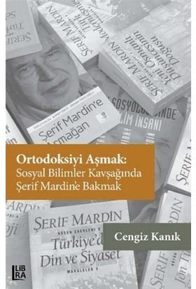 Ortodoksiyi Aşmak: Sosyal Bilimler Kavşağında Şerif Mardin'E Bakmak - Cengiz Kanık