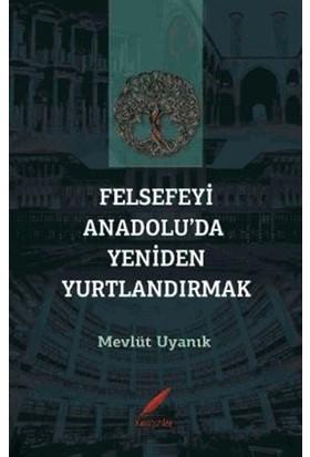 Felsefeyi Anadolu'da Yeniden Yurtlandırmak - Mevlüt Uyanık