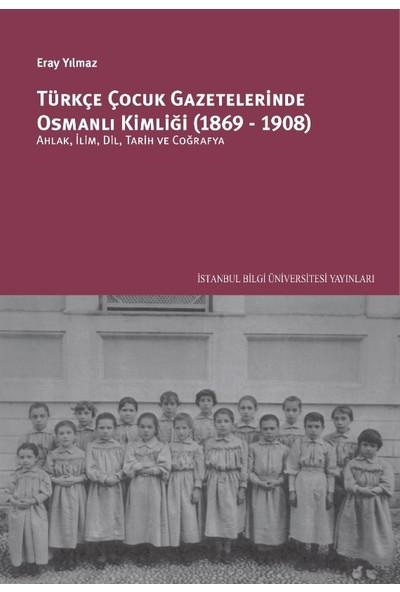 Türkçe Çocuk Gazetelerinde Osmanlı Kimliği (1869-1908): Ahlâk, İlim, Dil, Tarih Ve Coğrafya - Eray Yılmaz