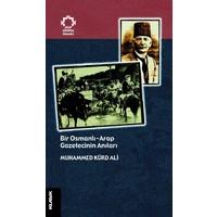 Bir Osmanlı Arap Gazetecinin Anıları - Muhammed Kürd Ali