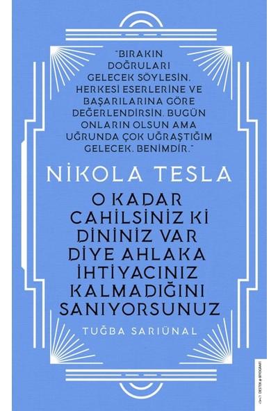 Nikola Tesla - O Kadar Cahilsiniz Ki Dininiz Var Diye Ahlaka İhtiyacınız Kalmadığını Sanıyorsunuz - Tuğba Sarıünal
