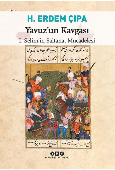 Yavuz'un Kavgası – I. Selim'in Saltanat Mücadelesi - H. Erdem Çıpa