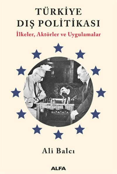 Türkiye Dış Politikası İlkeler, Aktörler Ve Uygulamalar - Ali Balcı