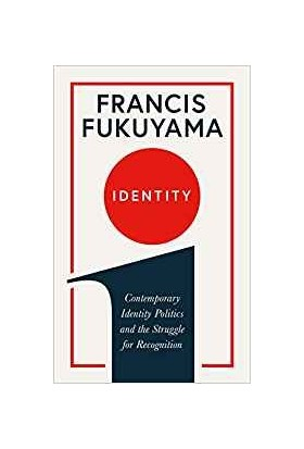 Identity: Contemporary Identity Politics And The Struggle For Recognition - Francis Fukuyama