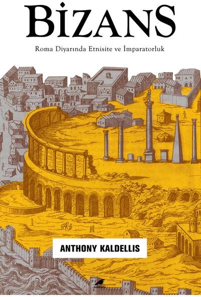 Bizans – Roma Diyarında Etnisite Ve İmparatorluk - Anthony Kaldellis
