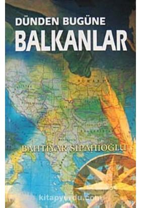 Dünden Bugüne Balkanlar - Bahtiyar Sipahioğlu