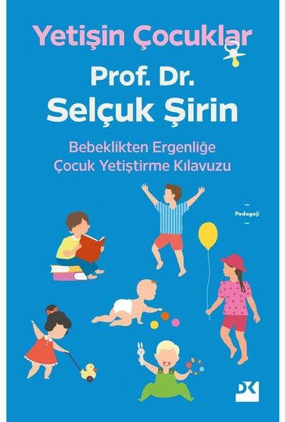 Yetişin Çocuklar Bebeklikten Ergenliğe Çocuk Yetiştirme Kılavuzu - Prof. Dr. Selçuk Şirin