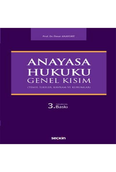 Anayasa Hukuku: Genel Kısım (Temel Ilkeler, Kavram ve Kurumlar) - Ömer Anayurt